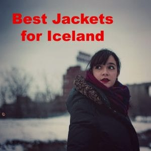 The Best Jackets for Iceland – Get The Most Out Of Your Trip!